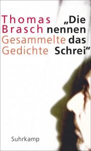 Thomas Brasch: Die nennen das Schrei. Gesammelte Gedichte, hrsg. von Martina Hanf und Kristin Schulz